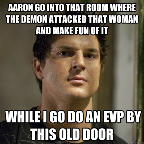 Aaron Meme - aaron go into that room where the demon attacked that