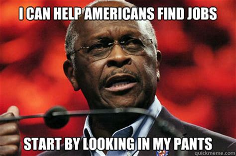 Herman Cain Meme - i can help americans find jobs start by looking in my