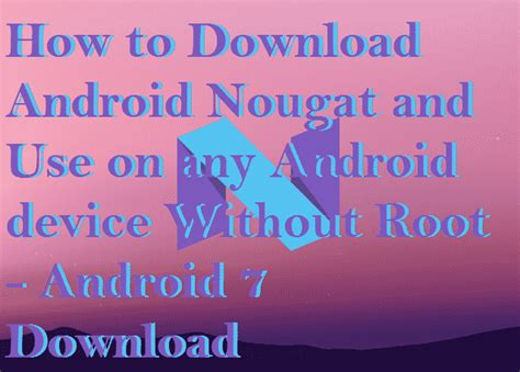 android without how to android nougat and use on any android device without root android 7