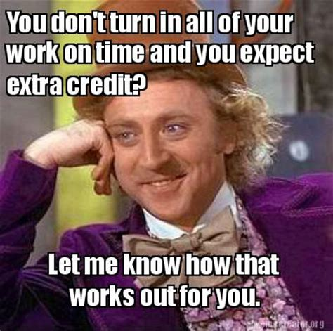 Works For Me Meme - meme creator you don t turn in all of your work on time