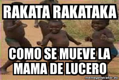 Lucero Meme - meme personalizado rakata rakataka como se mueve la mama