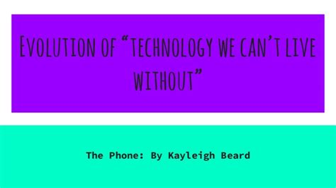 7 Technologies We Cant Live Without by Evolution Of Technology We Can T Live Without My Phone