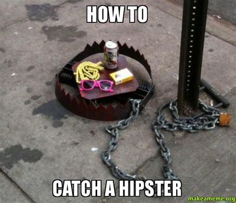how to catch a how to catch a hipster make a meme