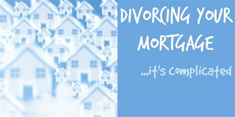 divorce house mortgage what you need to know about divorcing your mortgage since my divorce