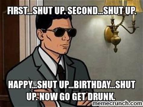 Happy Birthday Drunk Meme - archer tv meme first shut up second shut up happy