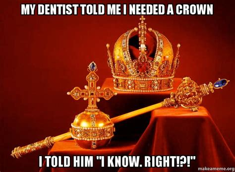 Dentist Crown Meme - my dentist told me i needed a crown i told him quot i know