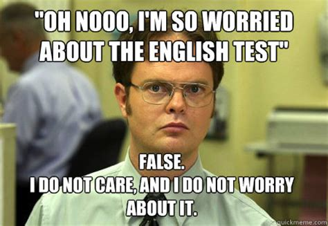 Oh Nooo Meme - quot oh nooo i m so worried about the english test quot false i