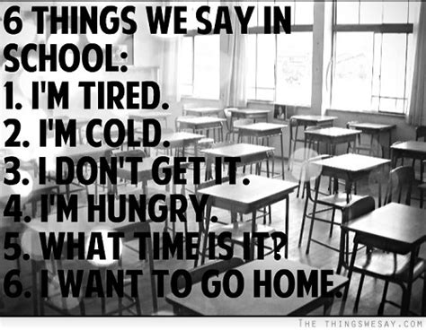 day of school quotes tired 6 things we say in school i m tired i m cold i don t get it i m hungry what time is it i want to