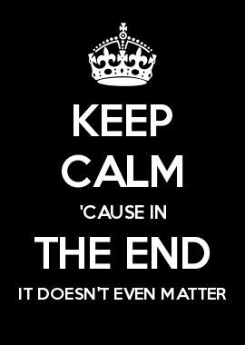 in the end it doesn t even matter keep calm cause in the end it doesn t even matter