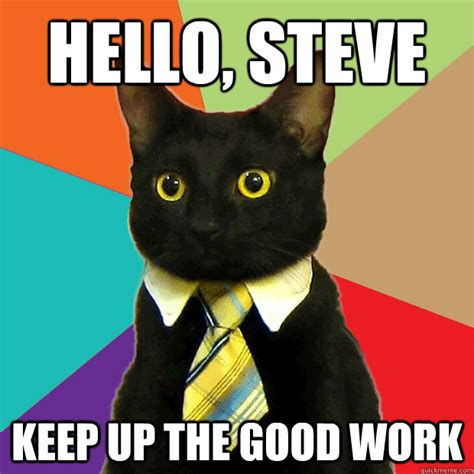 Business Cat Meme - hello steve keep up the good work business cat quickmeme