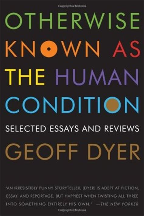 Human Condition Essay by Otherwise Known As The Human Condition Selected Essays And Reviews By Geoff Dyer Reviews