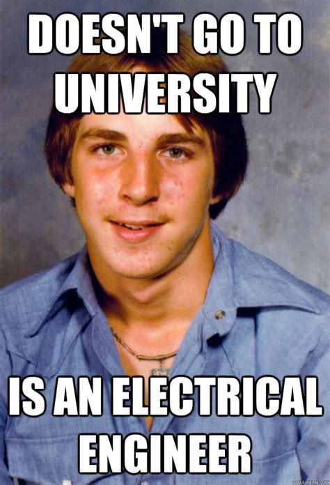 Electrical Memes - doesn t go to university is an electrical engineer old