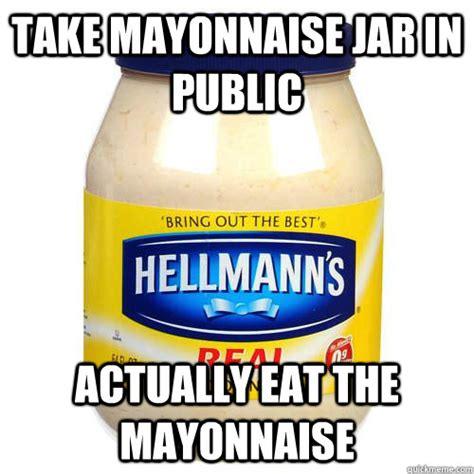 Mayonnaise Meme - take mayonnaise jar in public actually eat the mayonnaise
