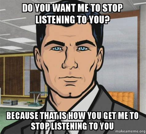 You Need To Stop Meme - do you want me to stop listening to you because that is