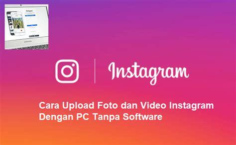 cara membuat instagram di pc tanpa bluestack cara upload foto dan video instagram dengan pc tanpa software