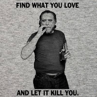 pleaseeee find what you love and let it kill you charles bukowski t shirt find what you love and let it