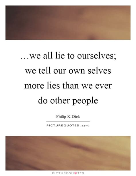 our own selves we all lie to ourselves we tell our own selves more