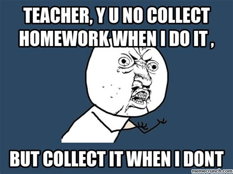 Homework Meme - teacher y u no collect homework when i do it