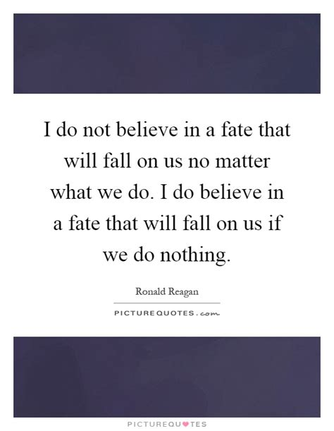 no matter what i do i do not believe in a fate that will fall on us no matter