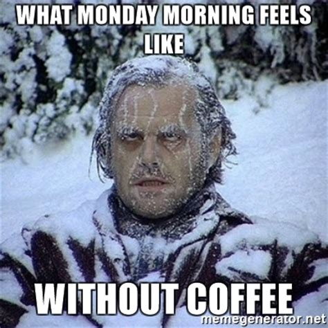 Monday Morning Meme - what monday morning feels like without coffee frozen
