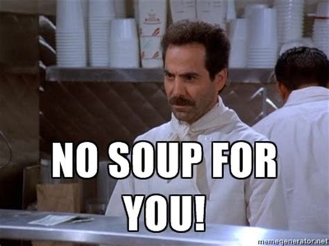No Soup For You Meme - no soup for you on tumblr