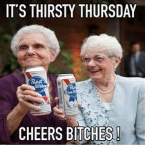 Thirsty Bitches Meme - it s thirsty thursday cheers bitches meme on sizzle