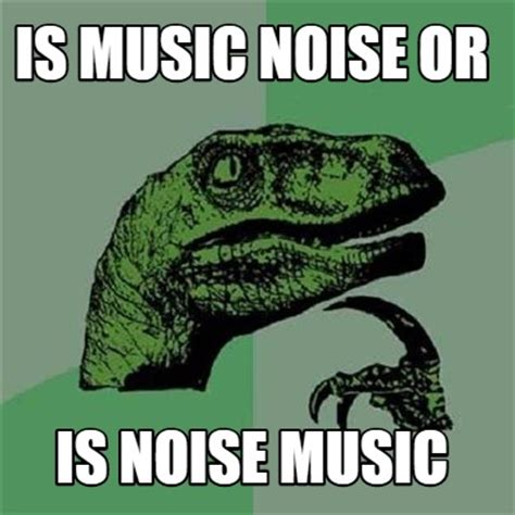 Meme Noises - meme creator is music noise or is noise music meme