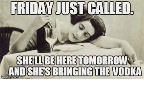 Tomorrow Is Friday Meme - friday just called shellbehere tomorrow andshesbringing