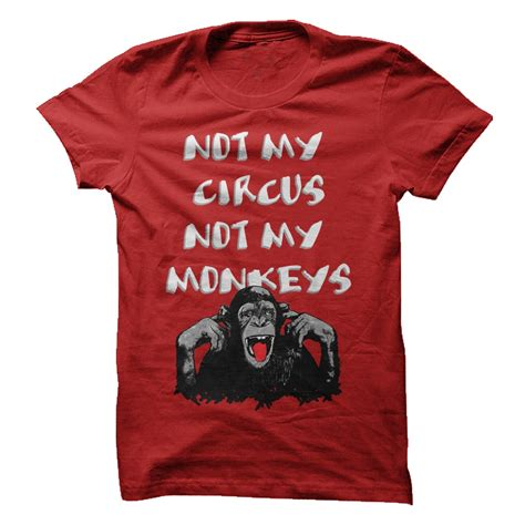 My T Shirt not my circus not my monkeys t shirt