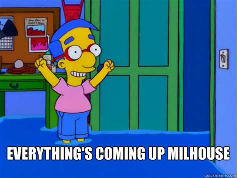 Milhouse Meme - everything s coming up milhouse everythings coming up