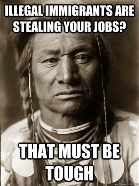 Illegal Immigration Meme - illegal immigrants are stealing your jobs that must be