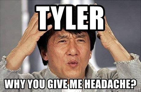 Tyler Meme - tyler why you give me headache jackie chan meme generator