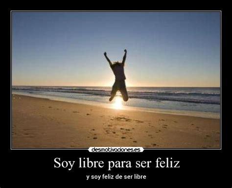 imagenes de ser libres soy libre para ser feliz desmotivaciones