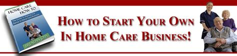 home care how to the guide to starting a home care business