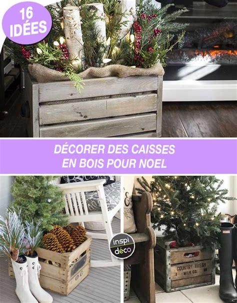 Caisse En Bois Pour Decoration by D 233 Corer Des Caisses En Bois Pour Noel 16 Id 233 Es Inspirantes