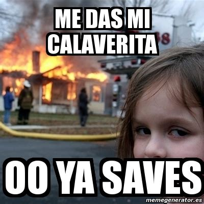 meme disaster girl me das mi calaverita oo ya saves 270