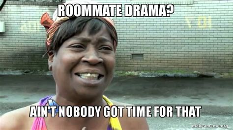 ain t nobody got time for that song roommate drama ain t nobody got time for that make a meme