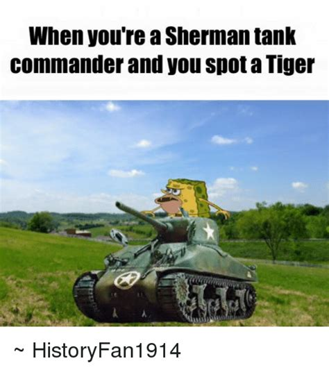 Tank Meme - when you re a sherman tank commander and you spot a tiger