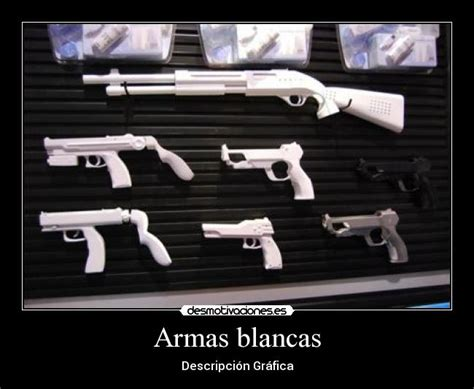 imagenes armas blancas armas blancas desmotivaciones