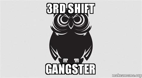 Third Shift Meme - 3rd shift gangster make a meme