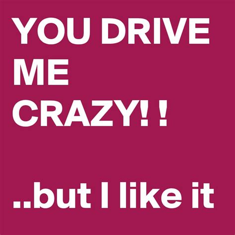 drive you crazy you drive me crazy but i like it post by deborah a
