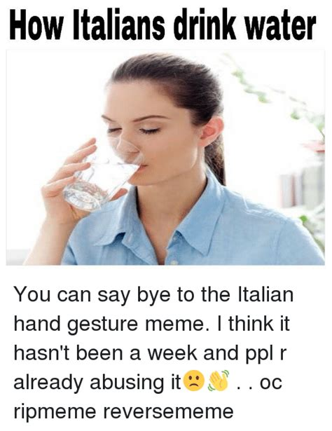 How Do You Say Memes - how italians drink water you can say bye to the italian