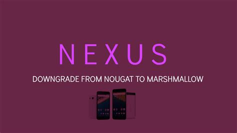how to downgrade nexus devices from nougat 7 0 to marshmallow