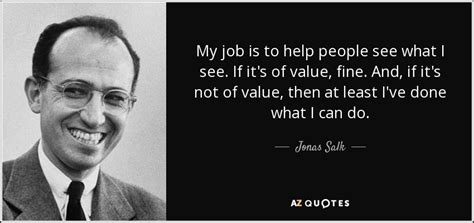 I My Mba And It S Not Helping by Jonas Salk Quote My Is To Help See What I See