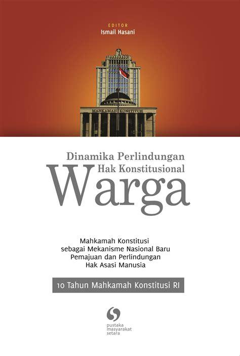 Bukiu Konstitusi Dan Konstitusionalisme Indonesia 10 tahun mahkamah konstitusi dinamika perlindungan hak