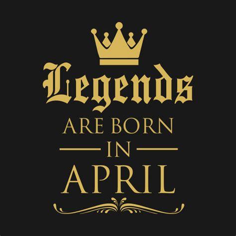 Legends Are Born legends are born in april legends t shirt teepublic