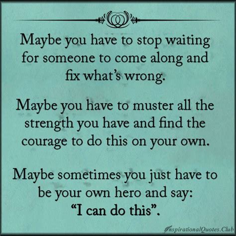 Muster Your Courage Maybe You To Stop Waiting For Someone To Come Along And Fix What S Wrong Maybe You To