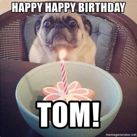 happy birthday tom images happy happy birthday tom birthday pug meme generator