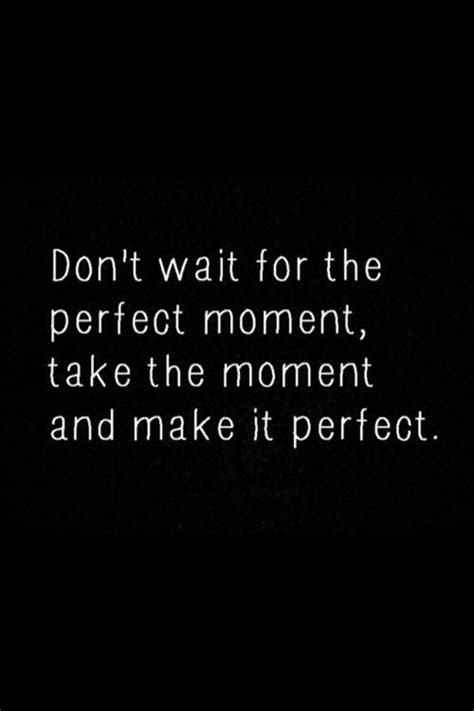 quote pictures don t wait for the perfect moment take the moment and make it perfect