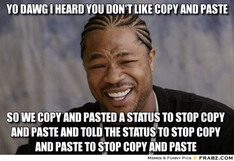 Meme Copy And Paste - yo dawg i heard you don t like copy and paste rapper